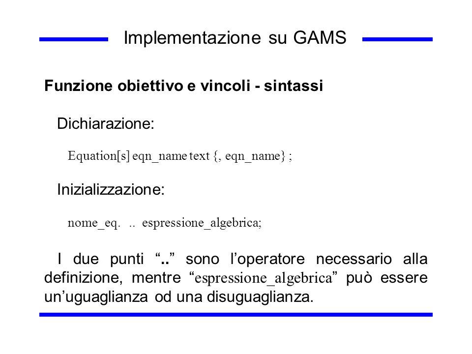Implementazione su GAMS Funzione obiettivo e vincoli - sintassi Dichiarazione: Equation[s] eqn_name text {, eqn_name} ; Inizializzazione: nome_eq... e