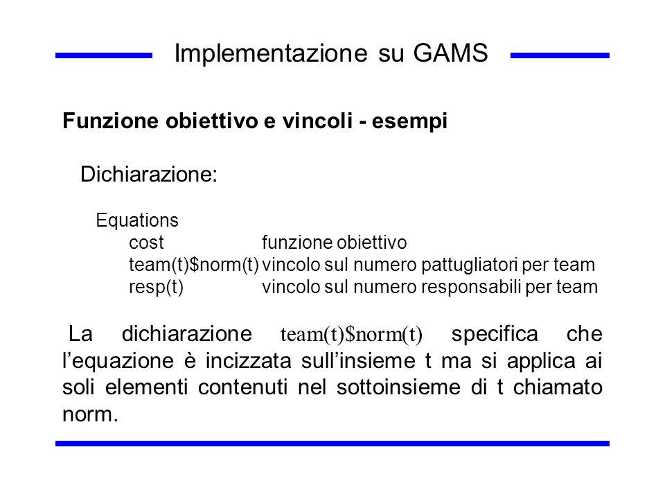 Implementazione su GAMS Funzione obiettivo e vincoli - esempi Dichiarazione: Equations costfunzione obiettivo team(t)$norm(t)vincolo sul numero pattug