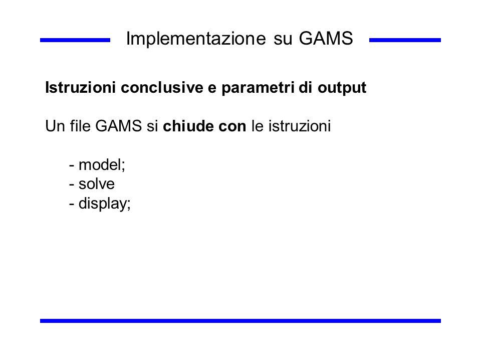 Implementazione su GAMS Istruzioni conclusive e parametri di output Un file GAMS si chiude con le istruzioni - model; - solve - display;