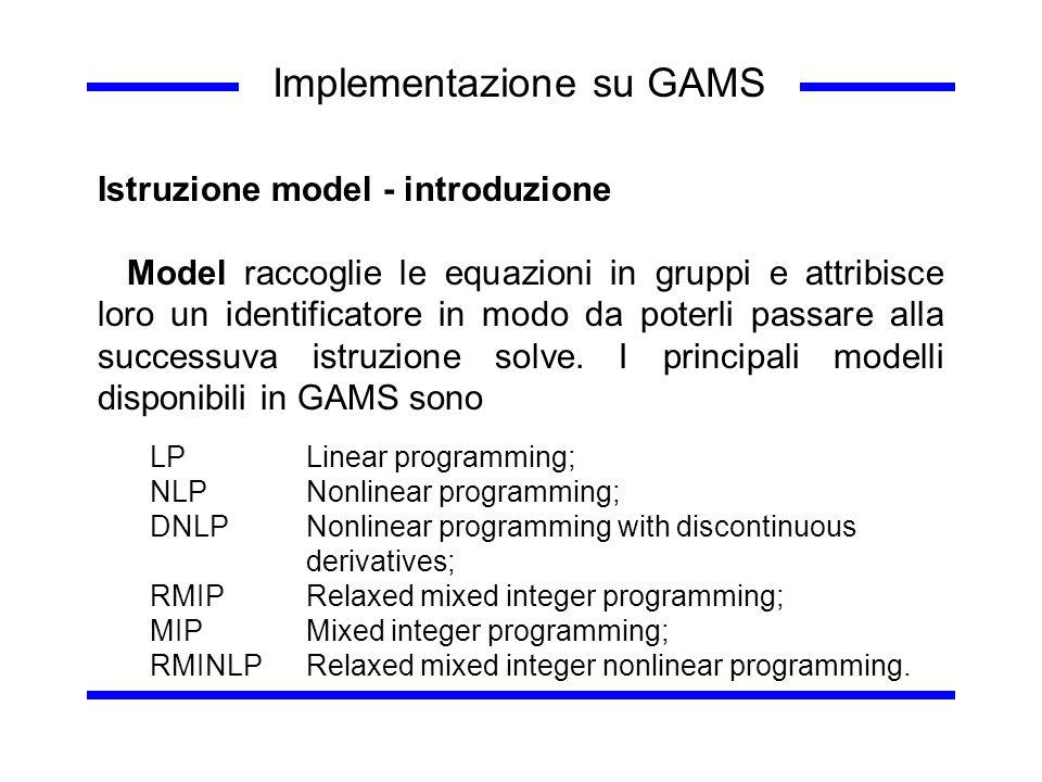 Implementazione su GAMS Istruzione model - introduzione Model raccoglie le equazioni in gruppi e attribisce loro un identificatore in modo da poterli