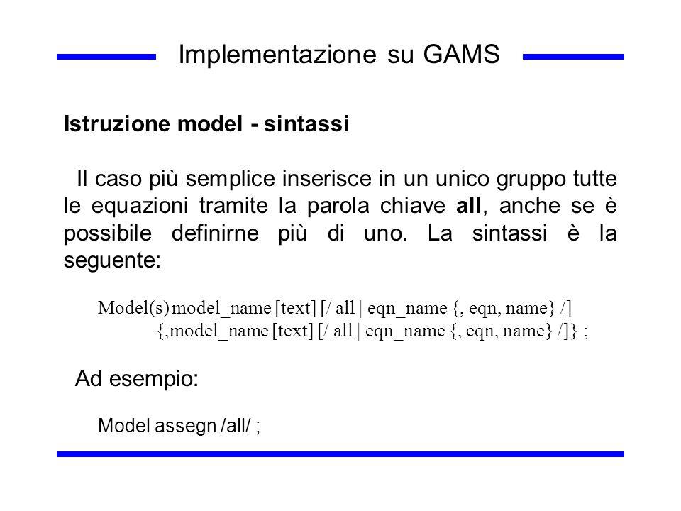 Implementazione su GAMS Istruzione model - sintassi Il caso più semplice inserisce in un unico gruppo tutte le equazioni tramite la parola chiave all,