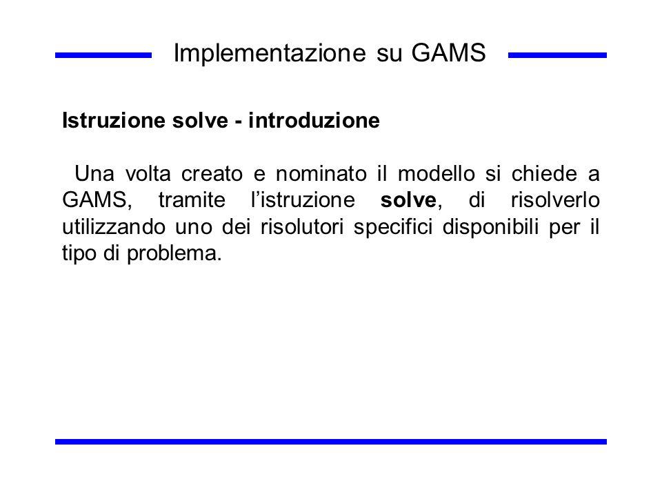 Implementazione su GAMS Istruzione solve - introduzione Una volta creato e nominato il modello si chiede a GAMS, tramite listruzione solve, di risolve