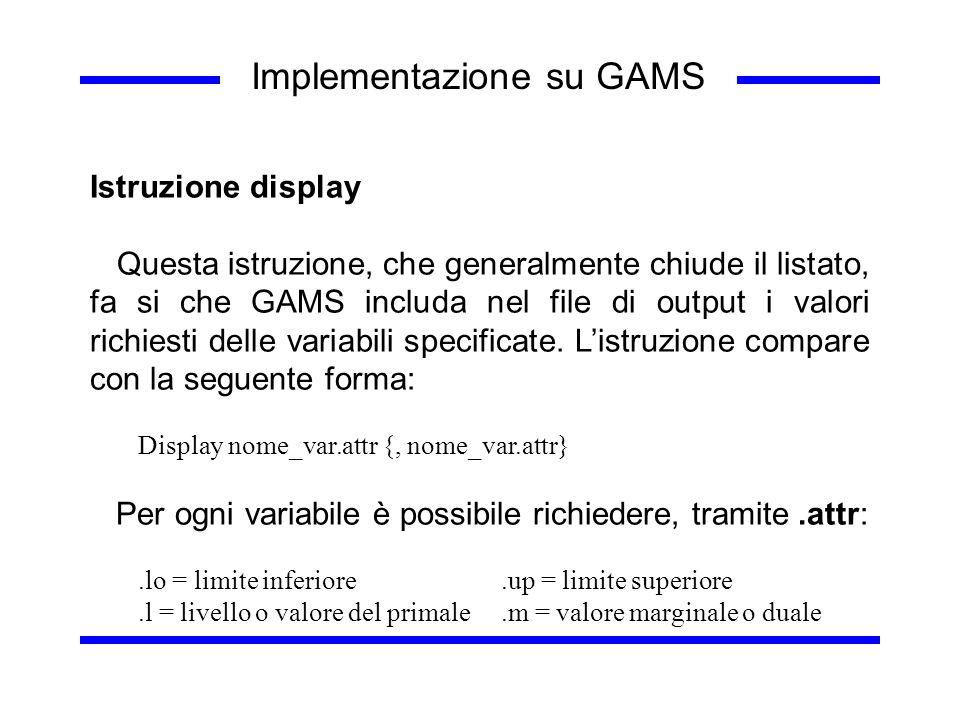 Implementazione su GAMS Istruzione display Questa istruzione, che generalmente chiude il listato, fa si che GAMS includa nel file di output i valori r