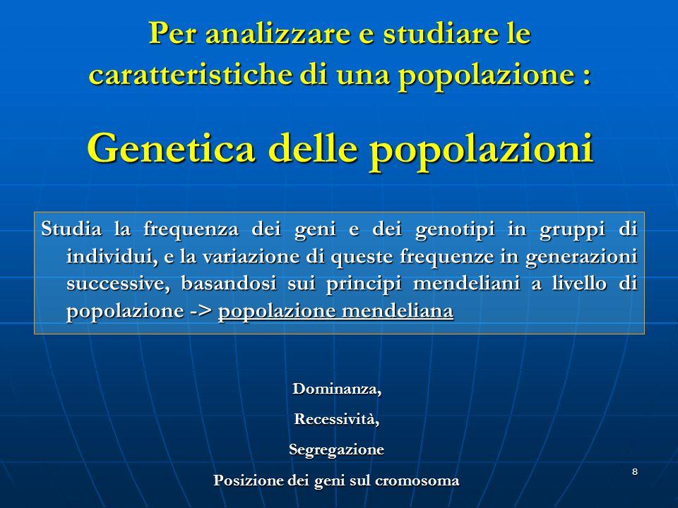 8 Per analizzare e studiare le caratteristiche di una popolazione : Genetica delle popolazioni Studia la frequenza dei geni e dei genotipi in gruppi d
