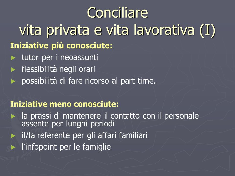 Conciliare vita privata e vita lavorativa (I) Iniziative più conosciute: tutor per i neoassunti flessibilità negli orari possibilità di fare ricorso a