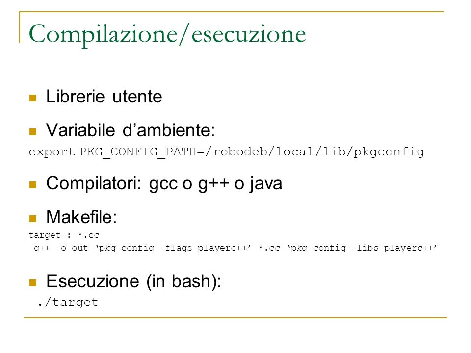 Compilazione/esecuzione Librerie utente Variabile dambiente: export PKG_CONFIG_PATH=/robodeb/local/lib/pkgconfig Compilatori: gcc o g++ o java Makefil