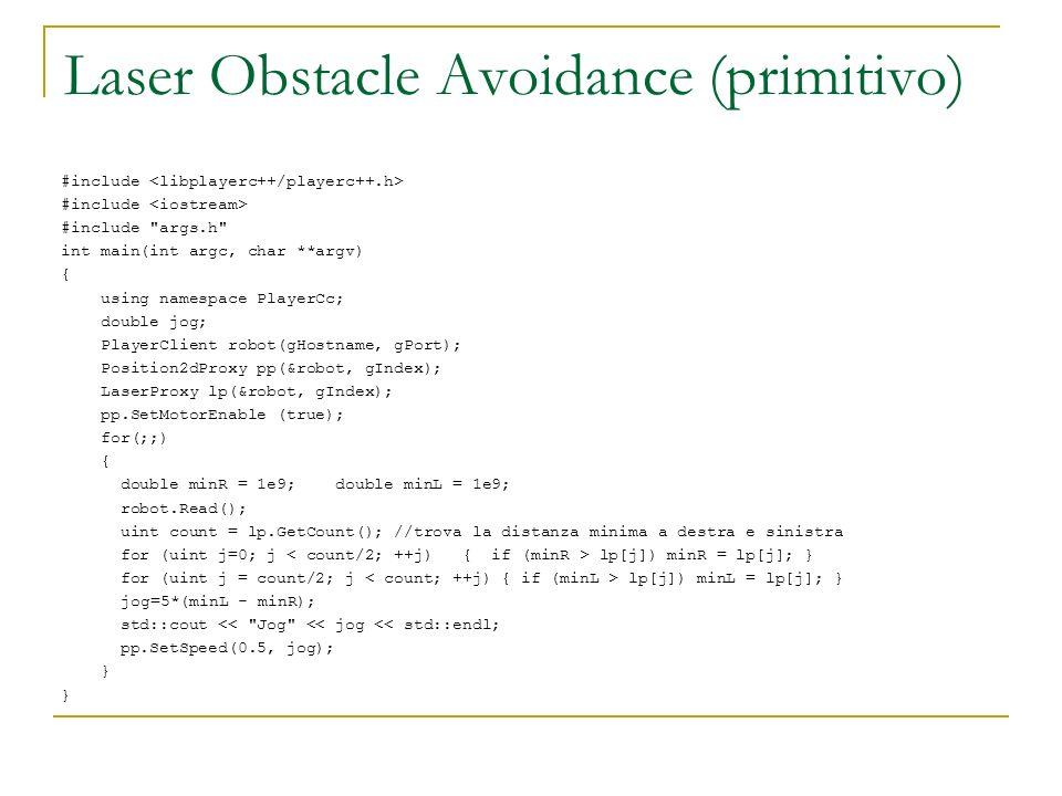 Laser Obstacle Avoidance (primitivo) #include #include args.h int main(int argc, char **argv) { using namespace PlayerCc; double jog; PlayerClient robot(gHostname, gPort); Position2dProxy pp(&robot, gIndex); LaserProxy lp(&robot, gIndex); pp.SetMotorEnable (true); for(;;) { double minR = 1e9; double minL = 1e9; robot.Read(); uint count = lp.GetCount(); //trova la distanza minima a destra e sinistra for (uint j=0; j lp[j]) minR = lp[j]; } for (uint j = count/2; j lp[j]) minL = lp[j]; } jog=5*(minL - minR); std::cout << Jog << jog << std::endl; pp.SetSpeed(0.5, jog); }