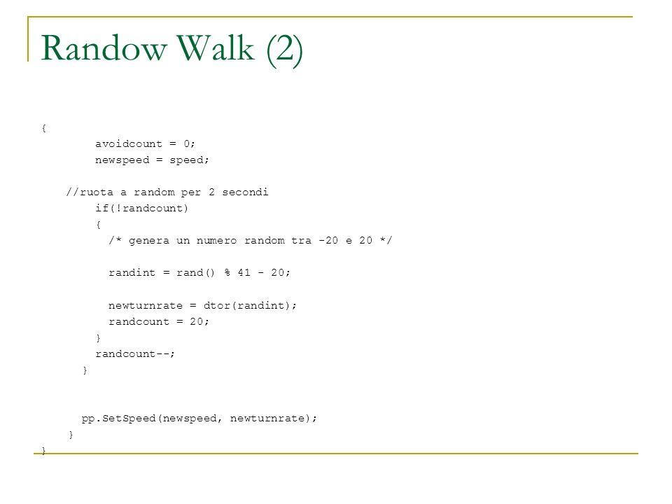 Randow Walk (2) { avoidcount = 0; newspeed = speed; //ruota a random per 2 secondi if(!randcount) { /* genera un numero random tra -20 e 20 */ randint