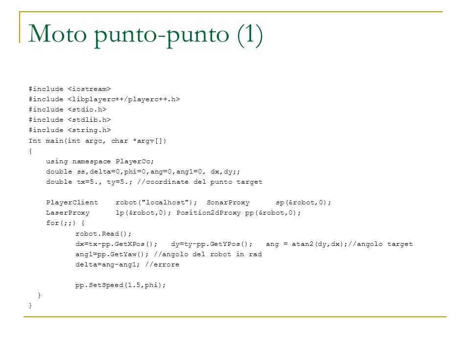 Moto punto-punto (1) #include Int main(int argc, char *argv[]) { using namespace PlayerCc; double ss,delta=0,phi=0,ang=0,ang1=0, dx,dy;; double tx=5., ty=5.; //coordinate del punto target PlayerClient robot( localhost ); SonarProxy sp(&robot,0); LaserProxy lp(&robot,0); Position2dProxy pp(&robot,0); for(;;) { robot.Read(); dx=tx-pp.GetXPos(); dy=ty-pp.GetYPos(); ang = atan2(dy,dx);//angolo target ang1=pp.GetYaw(); //angolo del robot in rad delta=ang-ang1; //errore pp.SetSpeed(1.5,phi); }