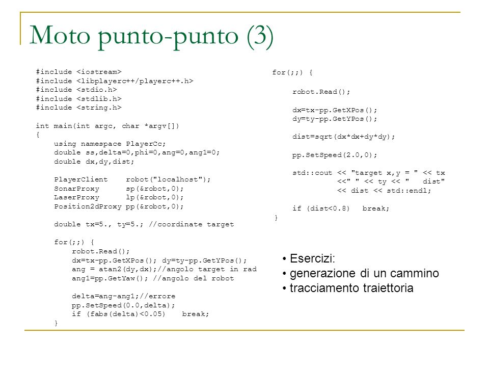 Moto punto-punto (3) #include int main(int argc, char *argv[]) { using namespace PlayerCc; double ss,delta=0,phi=0,ang=0,ang1=0; double dx,dy,dist; Pl