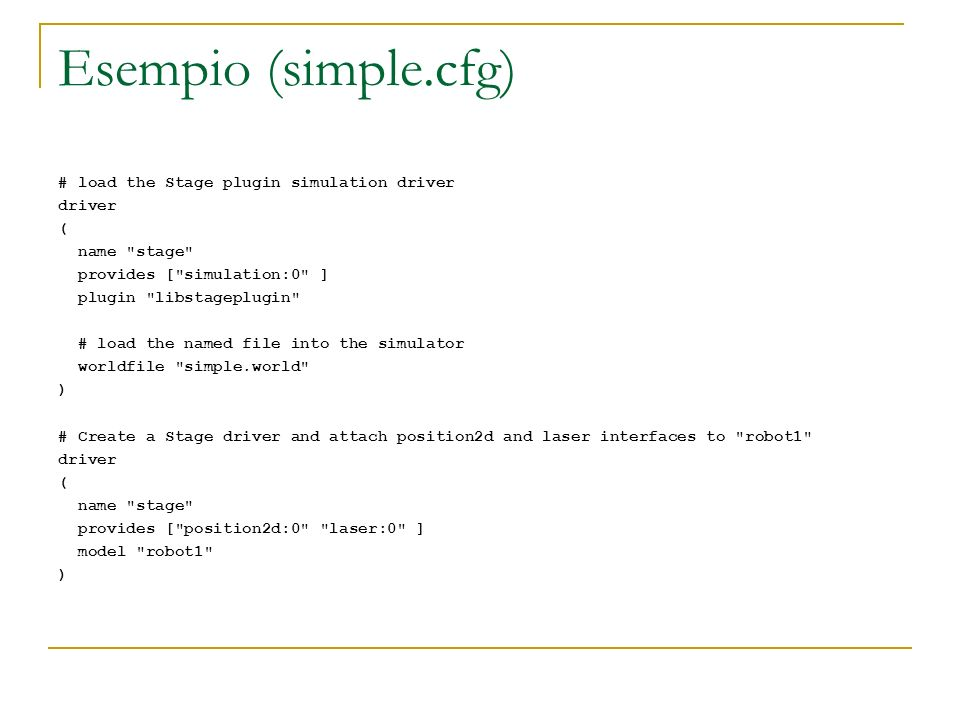 Esempio (simple.cfg) # load the Stage plugin simulation driver driver ( name stage provides [ simulation:0 ] plugin libstageplugin # load the named file into the simulator worldfile simple.world ) # Create a Stage driver and attach position2d and laser interfaces to robot1 driver ( name stage provides [ position2d:0 laser:0 ] model robot1 )