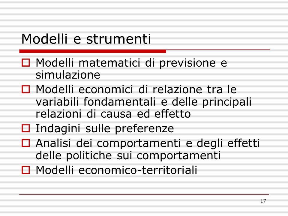 17 Modelli e strumenti Modelli matematici di previsione e simulazione Modelli economici di relazione tra le variabili fondamentali e delle principali