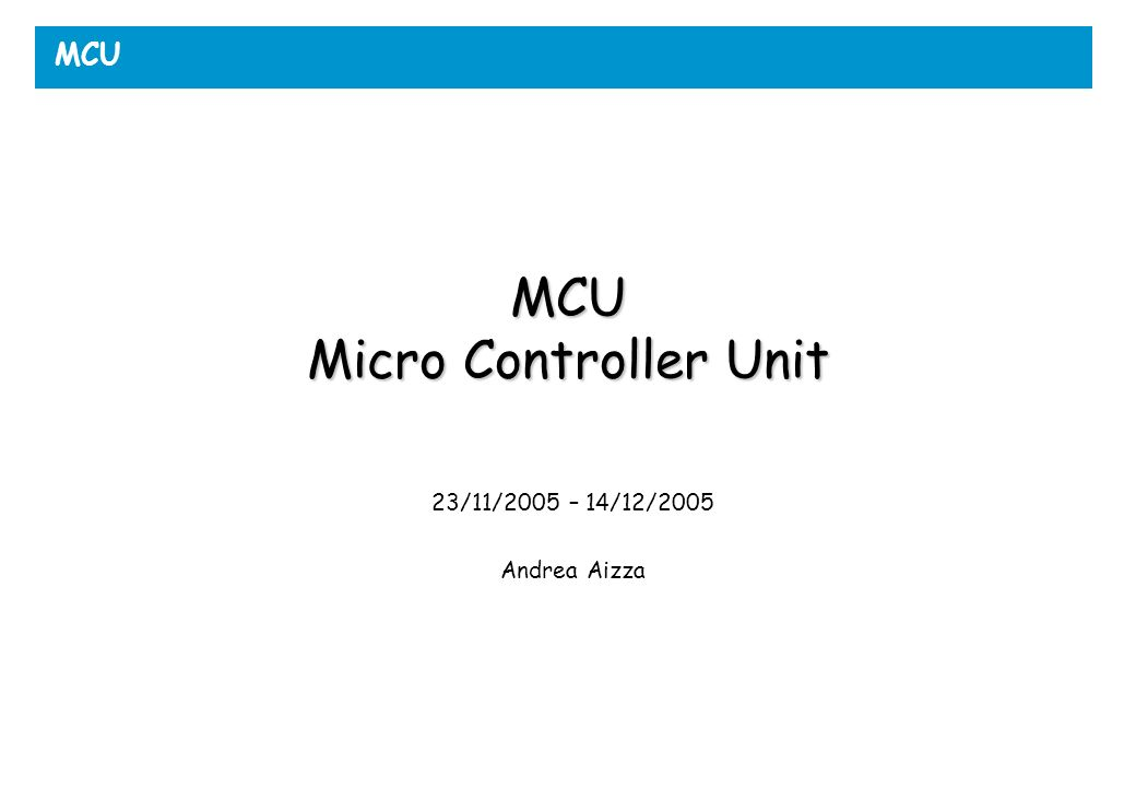 MCU MCU Micro Controller Unit 23/11/2005 – 14/12/2005 Andrea Aizza
