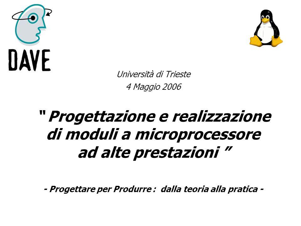 Università di Trieste 4 Maggio 2006 Progettazione e realizzazione di moduli a microprocessore ad alte prestazioni - Progettare per Produrre : dalla te