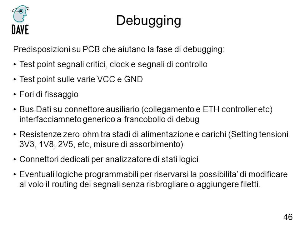 Debugging 46 Predisposizioni su PCB che aiutano la fase di debugging: Test point segnali critici, clock e segnali di controllo Test point sulle varie