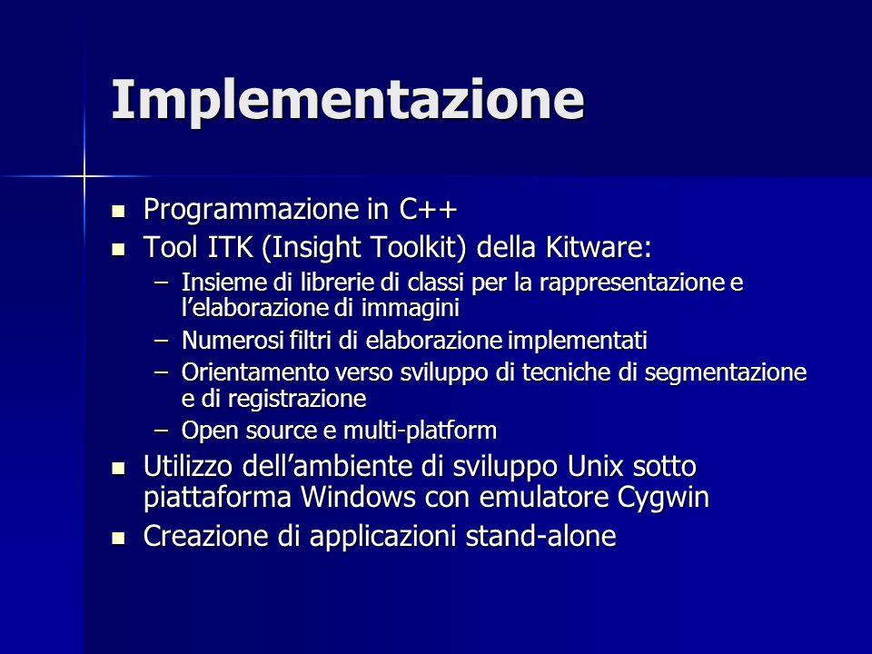 Implementazione Programmazione in C++ Programmazione in C++ Tool ITK (Insight Toolkit) della Kitware: Tool ITK (Insight Toolkit) della Kitware: –Insie