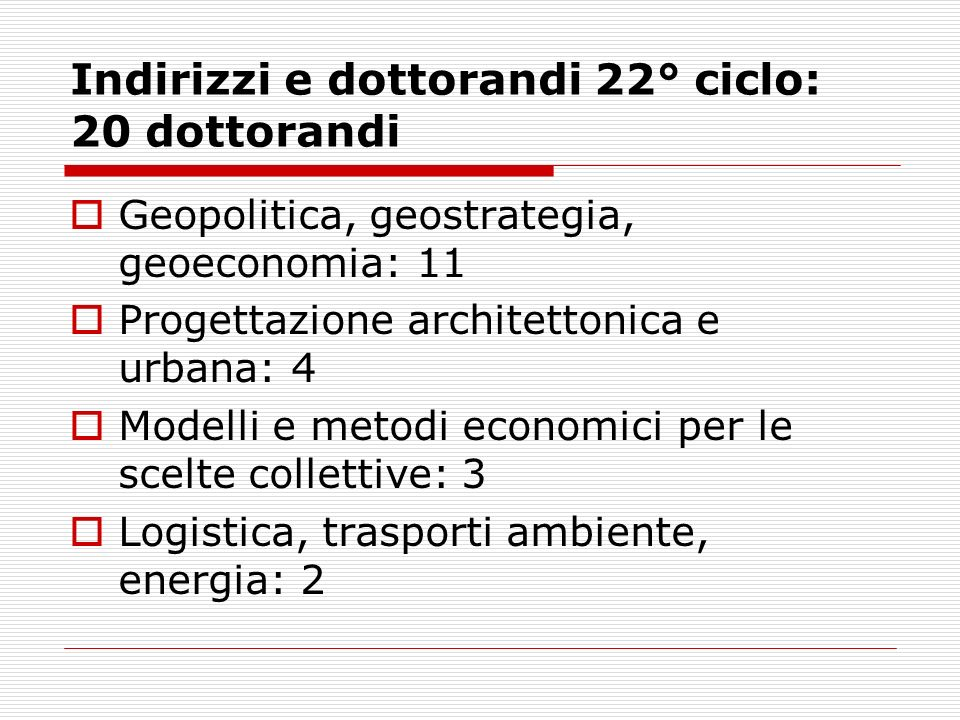Indirizzi e dottorandi 23° ciclo: 16 Geopolitica, geostrategia, geoeconomia: 9 Progettazione architettonica e urbana e Persona e società : 4 Modelli e metodi economici per le scelte collettive e logistica, trasporti ambiente, energia : 3