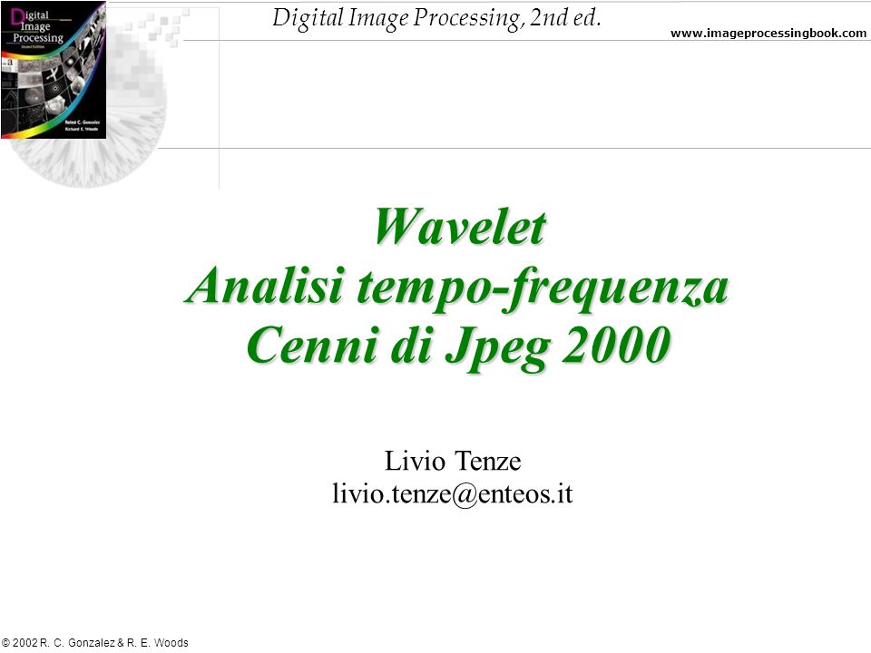 Digital Image Processing, 2nd ed. www.imageprocessingbook.com © 2002 R. C. Gonzalez & R. E. Woods Wavelet Analisi tempo-frequenza Cenni di Jpeg 2000 L