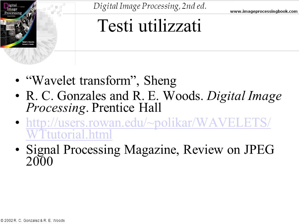 Digital Image Processing, 2nd ed. www.imageprocessingbook.com © 2002 R. C. Gonzalez & R. E. Woods Testi utilizzati Wavelet transform, Sheng R. C. Gonz