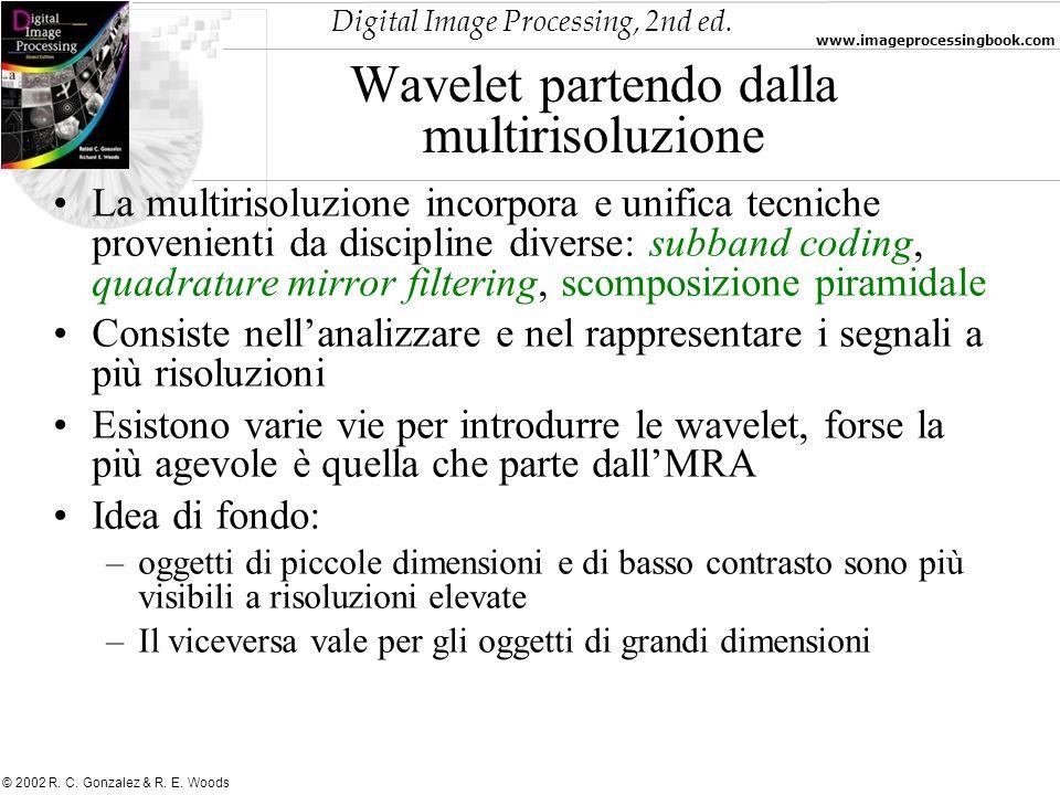 Digital Image Processing, 2nd ed. www.imageprocessingbook.com © 2002 R. C. Gonzalez & R. E. Woods Wavelet partendo dalla multirisoluzione La multiriso