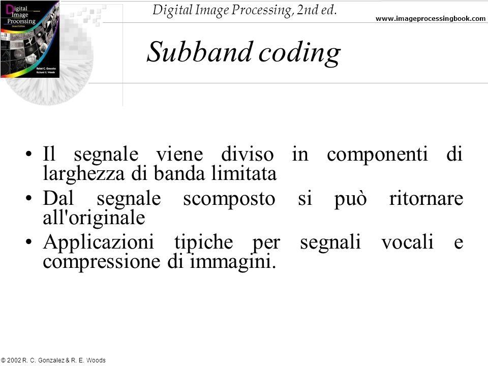 Digital Image Processing, 2nd ed. www.imageprocessingbook.com © 2002 R. C. Gonzalez & R. E. Woods Subband coding Il segnale viene diviso in componenti