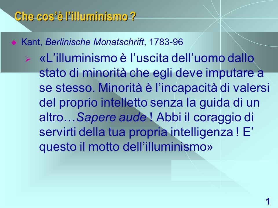 1 Che cosè lilluminismo ? Kant, Berlinische Monatschrift, 1783-96 «Lilluminismo è luscita delluomo dallo stato di minorità che egli deve imputare a se