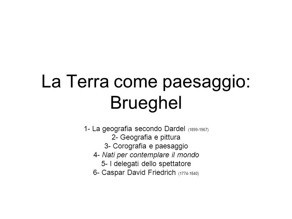 La Terra come paesaggio: Brueghel 1- La geografia secondo Dardel (1899-1967) 2- Geografia e pittura 3- Corografia e paesaggio 4- Nati per contemplare