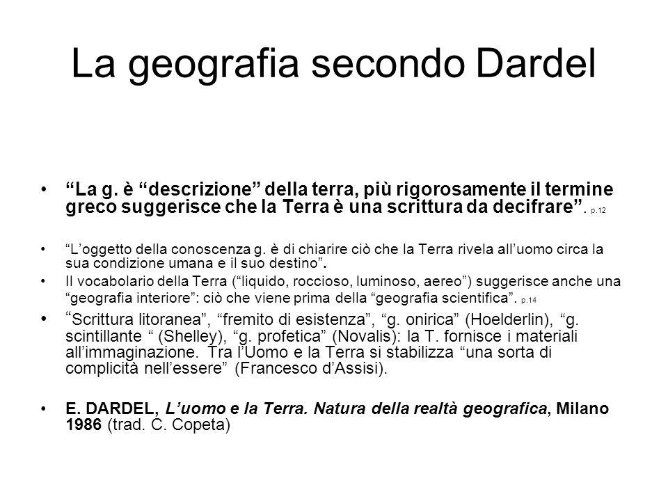 La geografia secondo Dardel La g. è descrizione della terra, più rigorosamente il termine greco suggerisce che la Terra è una scrittura da decifrare.