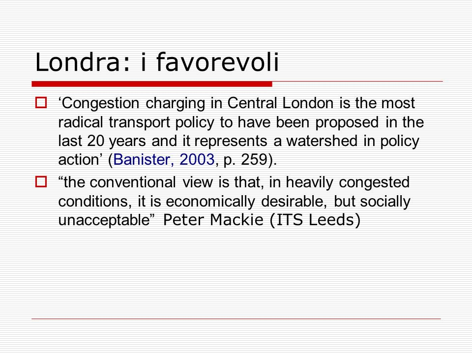 Londra: i favorevoli Congestion charging in Central London is the most radical transport policy to have been proposed in the last 20 years and it represents a watershed in policy action (Banister, 2003, p.