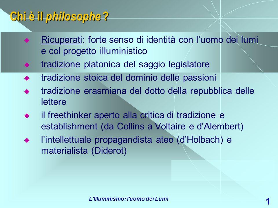 L'Illuminismo: l'uomo dei Lumi 1 Chi è il philosophe ? Ricuperati: forte senso di identità con luomo dei lumi e col progetto illuministico tradizione