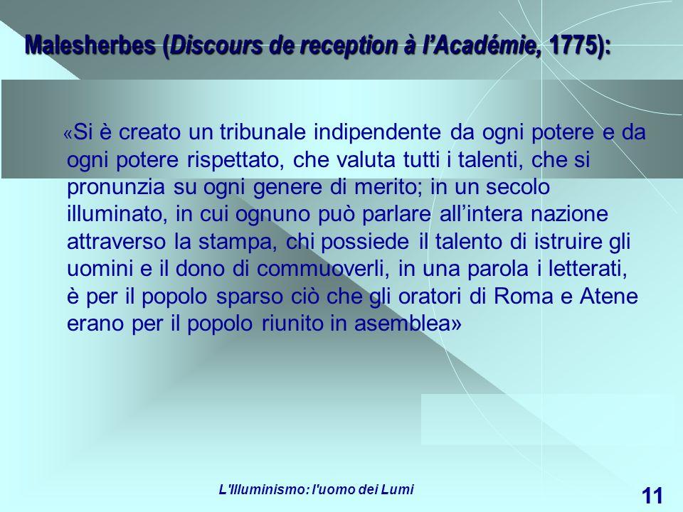 L'Illuminismo: l'uomo dei Lumi 11 Malesherbes ( Discours de reception à lAcadémie, 1775): « Si è creato un tribunale indipendente da ogni potere e da