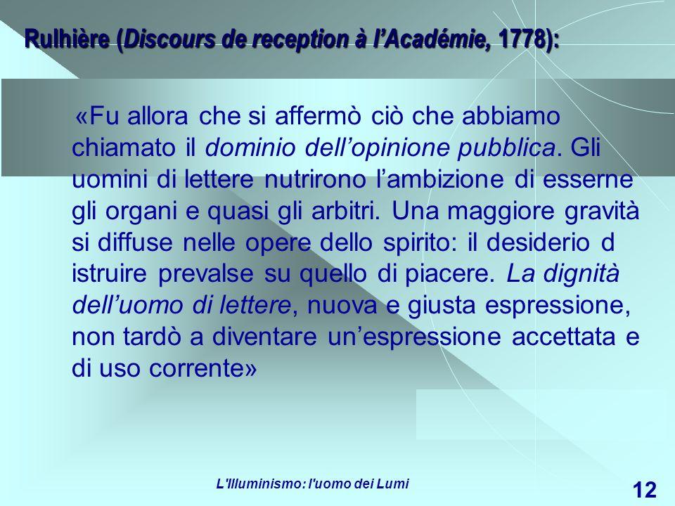 L'Illuminismo: l'uomo dei Lumi 12 Rulhière ( Discours de reception à lAcadémie, 1778): «Fu allora che si affermò ciò che abbiamo chiamato il dominio d