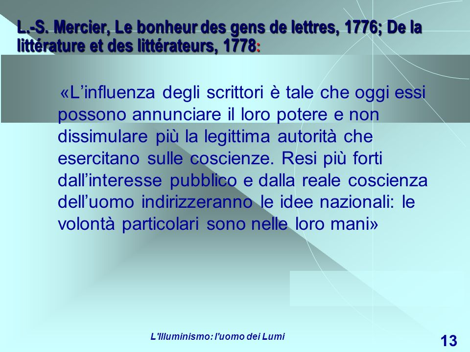 L'Illuminismo: l'uomo dei Lumi 13 L.-S. Mercier, Le bonheur des gens de lettres, 1776; De la littérature et des littérateurs, 1778 : «Linfluenza degli