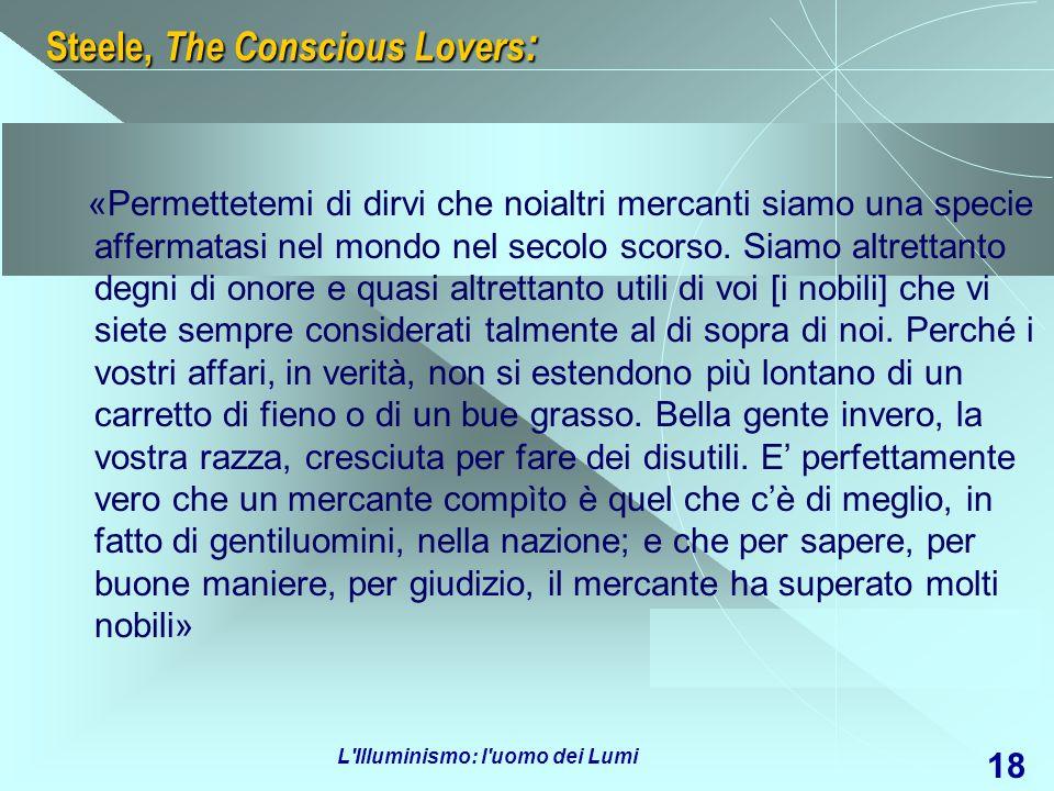 L'Illuminismo: l'uomo dei Lumi 18 Steele, The Conscious Lovers : «Permettetemi di dirvi che noialtri mercanti siamo una specie affermatasi nel mondo n