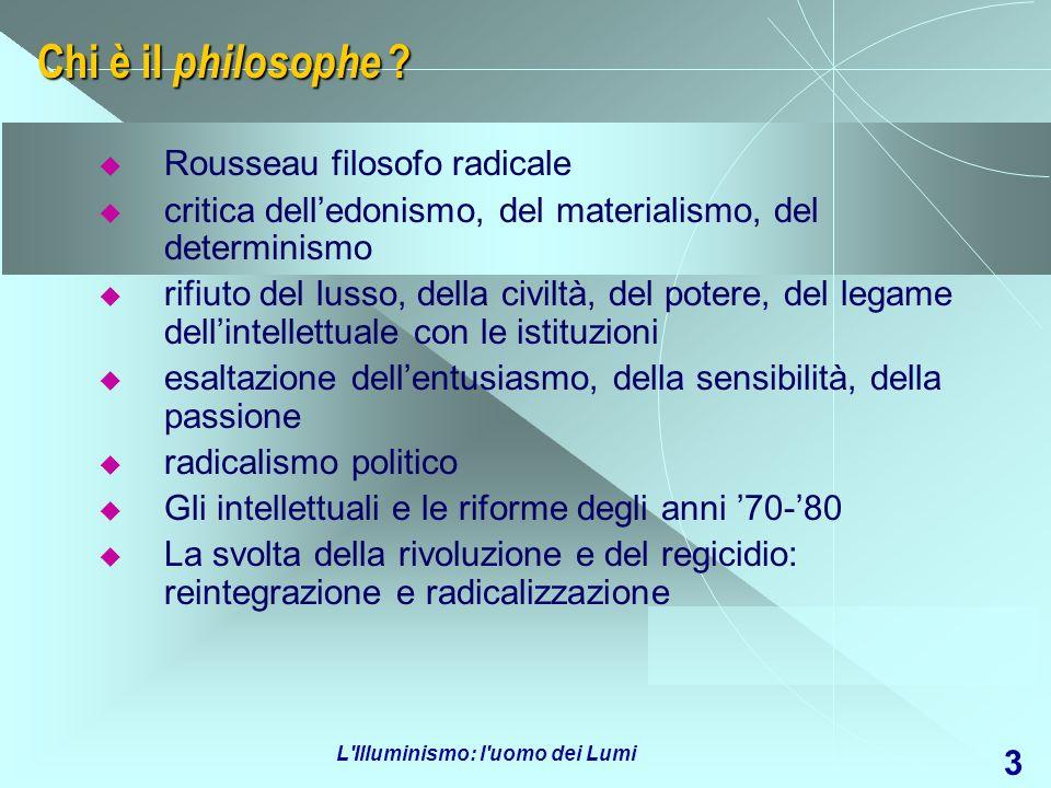 L'Illuminismo: l'uomo dei Lumi 3 Chi è il philosophe ? Rousseau filosofo radicale critica delledonismo, del materialismo, del determinismo rifiuto del