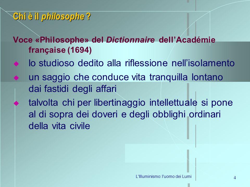 L'Illuminismo: l'uomo dei Lumi 4 Chi è il philosophe ? Voce «Philosophe» del Dictionnaire dellAcadémie française (1694) lo studioso dedito alla rifles