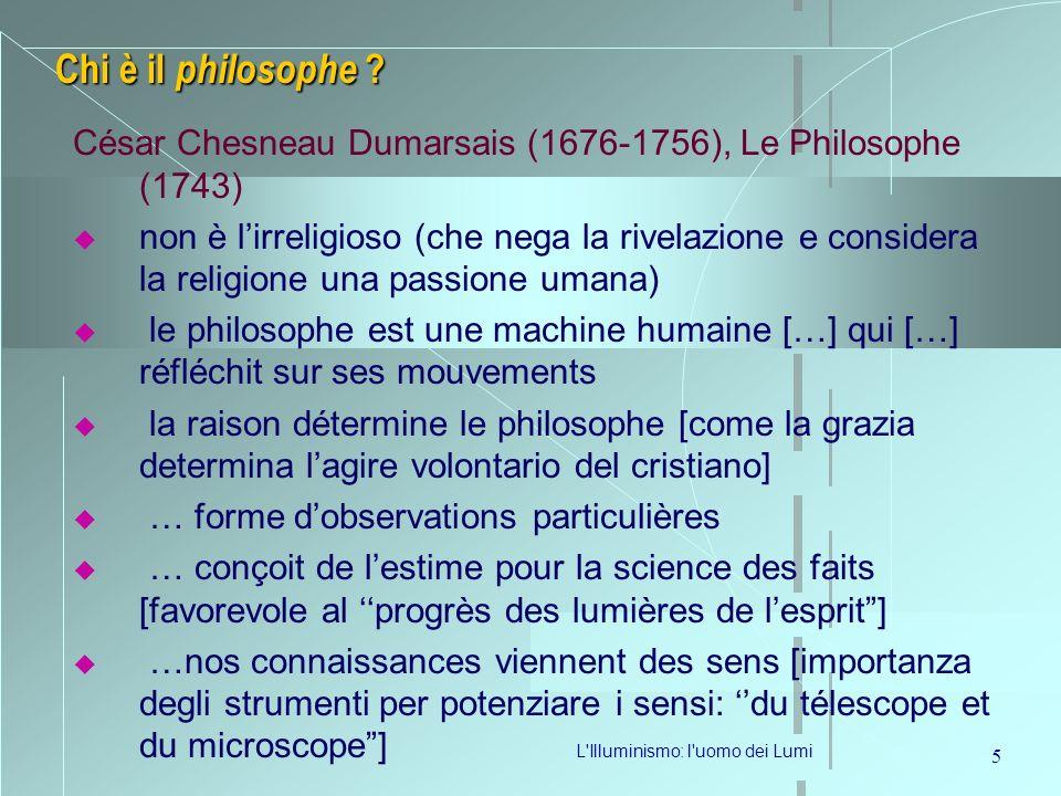L'Illuminismo: l'uomo dei Lumi 5 Chi è il philosophe ? César Chesneau Dumarsais (1676-1756), Le Philosophe (1743) non è lirreligioso (che nega la rive