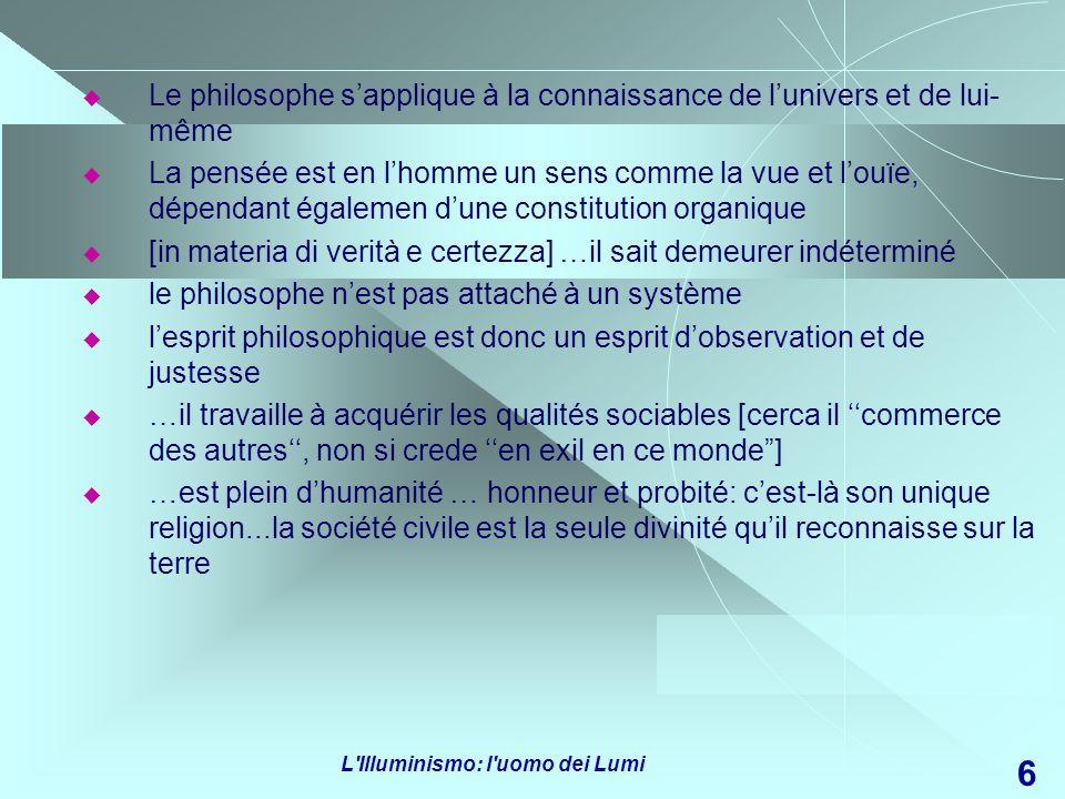 L'Illuminismo: l'uomo dei Lumi 6 Le philosophe sapplique à la connaissance de lunivers et de lui- même La pensée est en lhomme un sens comme la vue et