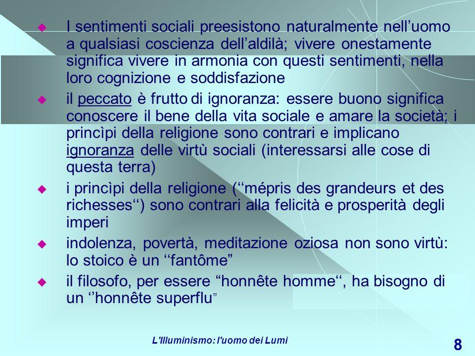 L'Illuminismo: l'uomo dei Lumi 8 I sentimenti sociali preesistono naturalmente nelluomo a qualsiasi coscienza dellaldilà; vivere onestamente significa