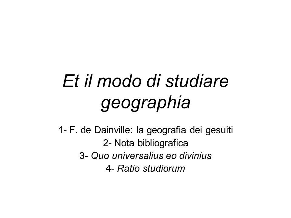 Et il modo di studiare geographia 1- F. de Dainville: la geografia dei gesuiti 2- Nota bibliografica 3- Quo universalius eo divinius 4- Ratio studioru
