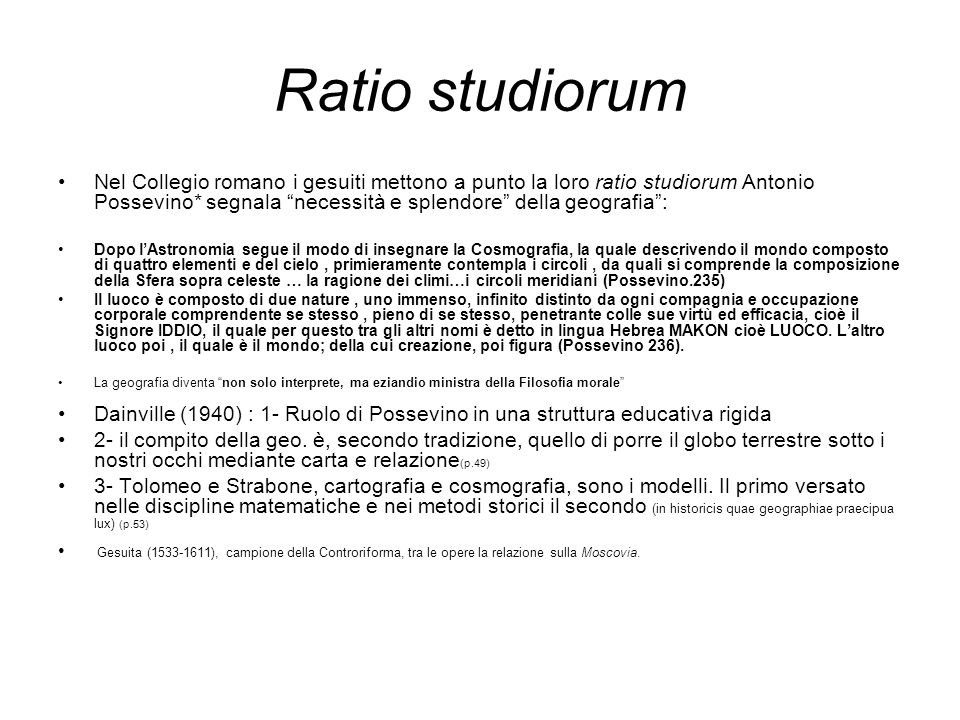 Ratio studiorum Nel Collegio romano i gesuiti mettono a punto la loro ratio studiorum Antonio Possevino* segnala necessità e splendore della geografia