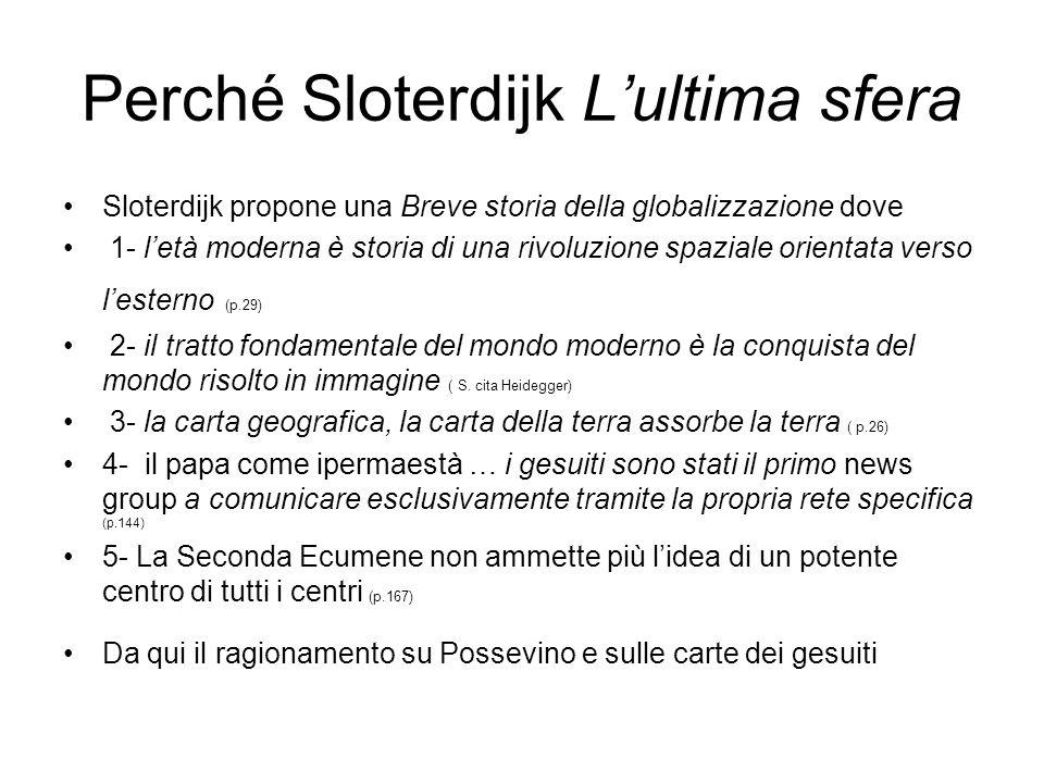 Perché Sloterdijk Lultima sfera Sloterdijk propone una Breve storia della globalizzazione dove 1- letà moderna è storia di una rivoluzione spaziale orientata verso lesterno (p.29) 2- il tratto fondamentale del mondo moderno è la conquista del mondo risolto in immagine ( S.