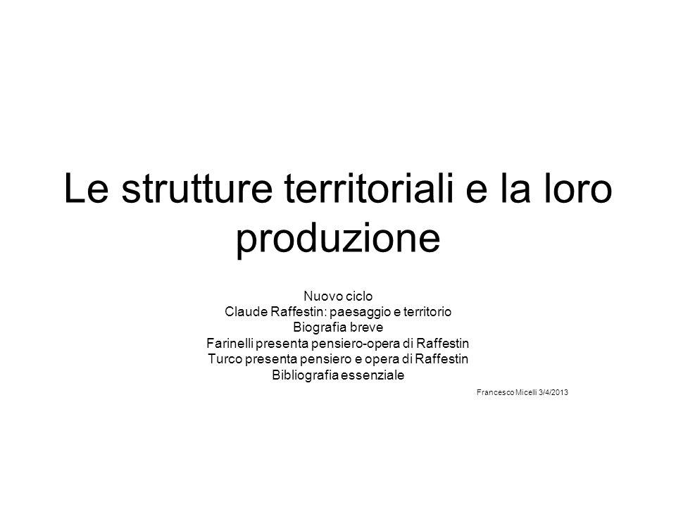 Le strutture territoriali e la loro produzione Nuovo ciclo Claude Raffestin: paesaggio e territorio Biografia breve Farinelli presenta pensiero-opera
