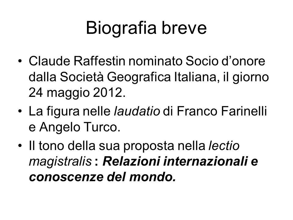 Biografia breve Claude Raffestin nominato Socio donore dalla Società Geografica Italiana, il giorno 24 maggio 2012. La figura nelle laudatio di Franco