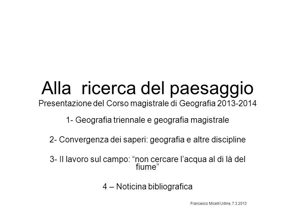 Alla ricerca del paesaggio Presentazione del Corso magistrale di Geografia 2013-2014 1- Geografia triennale e geografia magistrale 2- Convergenza dei