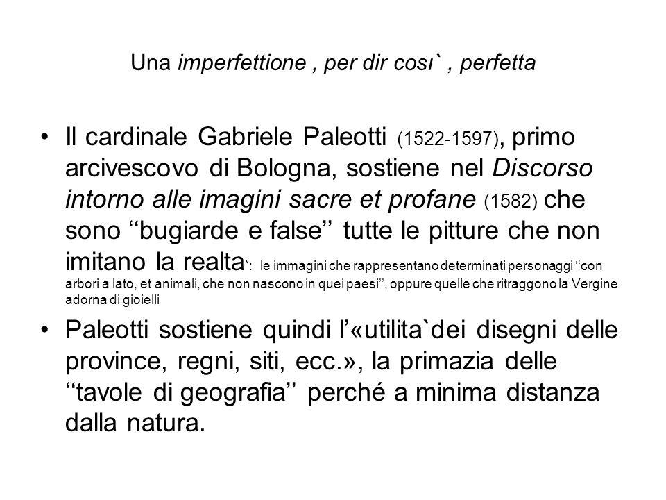 Una imperfettione, per dir cosı`, perfetta Il cardinale Gabriele Paleotti (1522-1597), primo arcivescovo di Bologna, sostiene nel Discorso intorno all