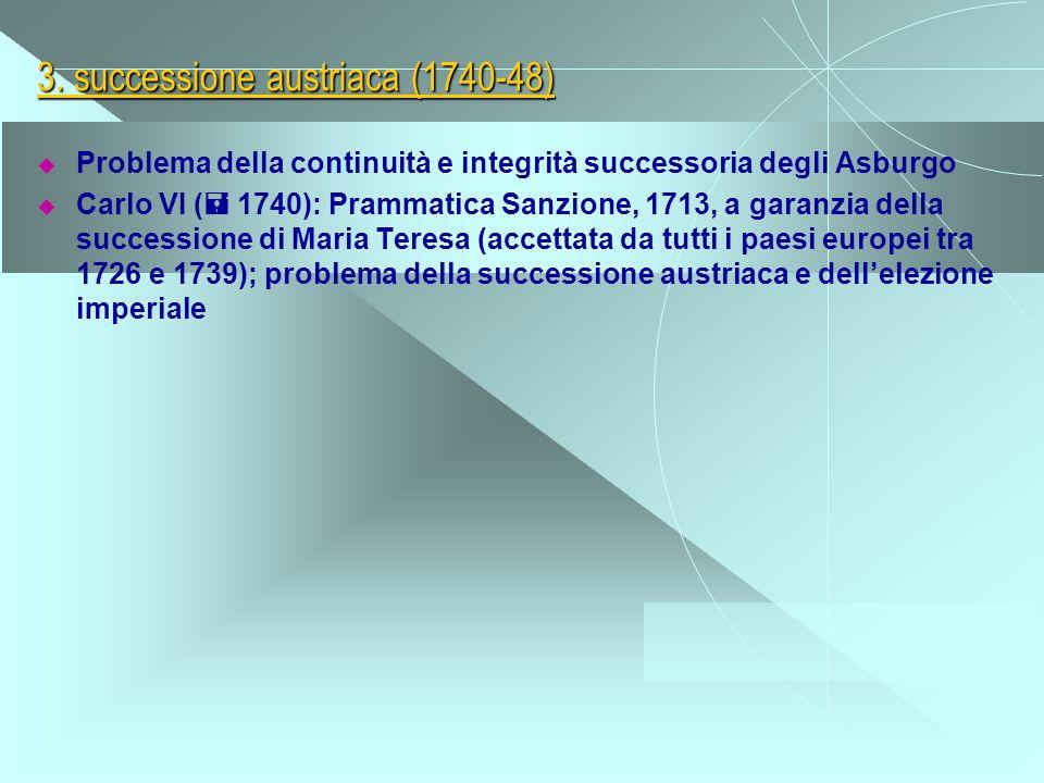 3. successione austriaca (1740-48) Problema della continuità e integrità successoria degli Asburgo Carlo VI ( 1740): Prammatica Sanzione, 1713, a gara