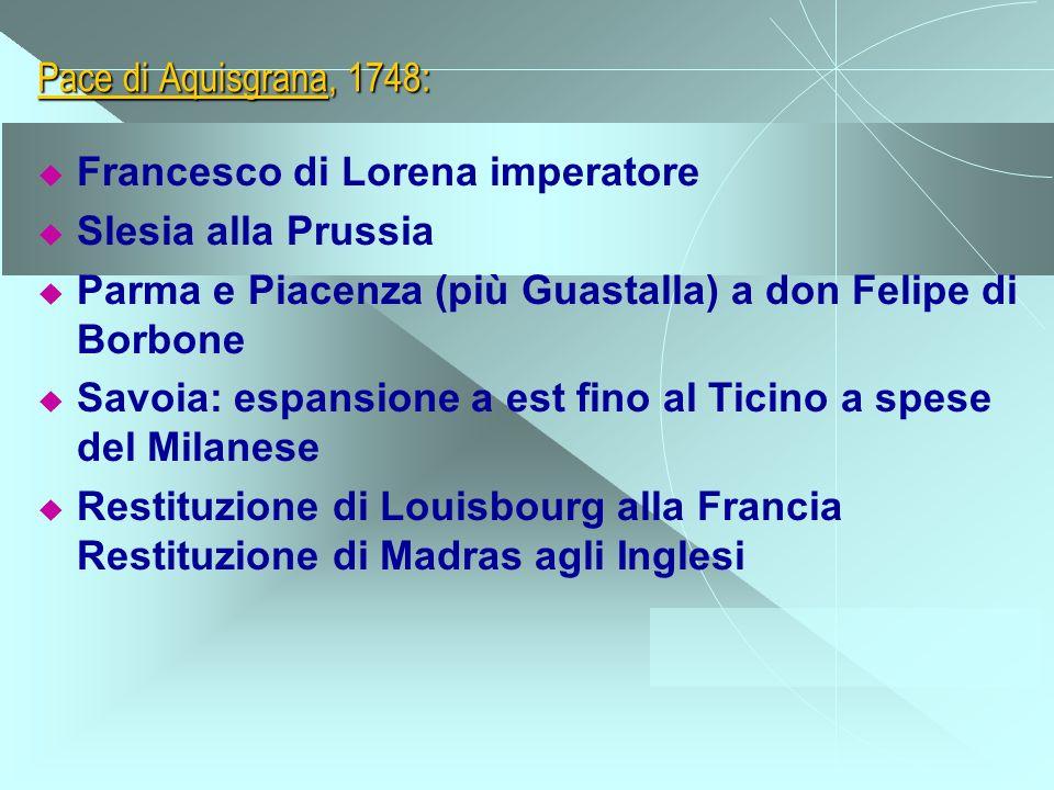 Pace di Aquisgrana, 1748: Francesco di Lorena imperatore Slesia alla Prussia Parma e Piacenza (più Guastalla) a don Felipe di Borbone Savoia: espansio