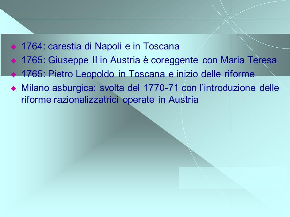 1764: carestia di Napoli e in Toscana 1765: Giuseppe II in Austria è coreggente con Maria Teresa 1765: Pietro Leopoldo in Toscana e inizio delle rifor
