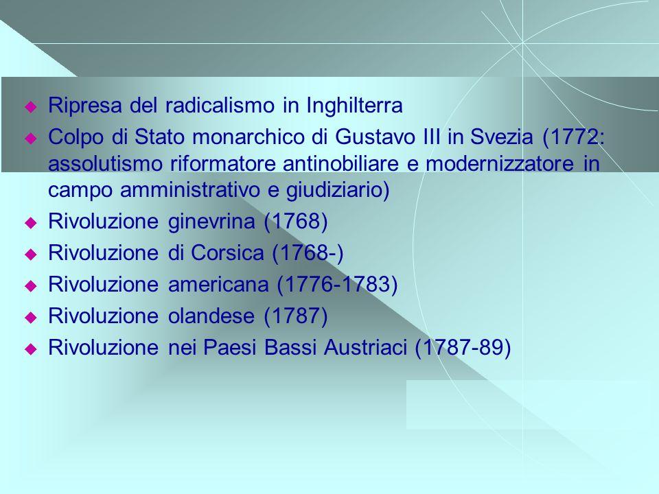Ripresa del radicalismo in Inghilterra Colpo di Stato monarchico di Gustavo III in Svezia (1772: assolutismo riformatore antinobiliare e modernizzator